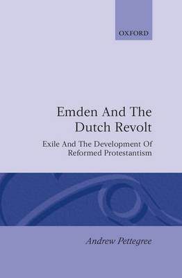 Emden and the Dutch Revolt: Exile and the Development of Reformed Protestantism (Hardback)