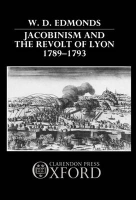 Jacobinism and the Revolt of Lyon, 1789-93 (Hardback)
