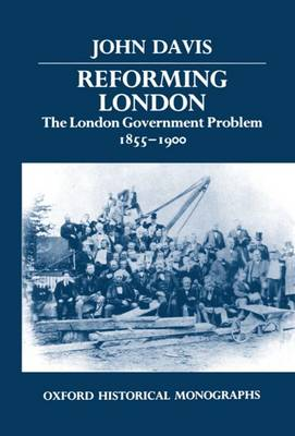 Reforming London: The London Government Problem, 1855-1900 - Oxford Historical Monographs (Hardback)