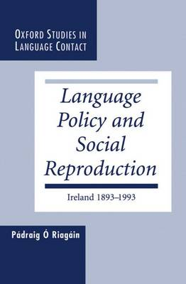 Language Policy and Social Reproduction: Ireland, 1893-1993 - Oxford Studies in Language Contact (Hardback)