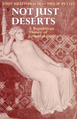 Not Just Deserts: A Republican Theory of Criminal Justice - Clarendon Paperbacks (Paperback)