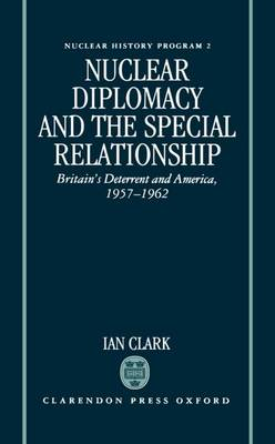 Nuclear Diplomacy and the Special Relationship: Britain's Deterrent and America, 1957-1962 - Nuclear History Program No.2 (Hardback)