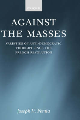 Against the Masses: Varieties of Anti-Democratic Thought Since the French Revolution (Hardback)