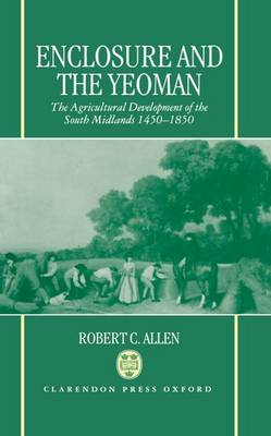 Enclosure and the Yeoman: Agricultural Development of the South Midlands, 1450-1850 (Hardback)