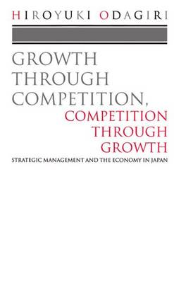 Growth Through Competition, Competition Through Growth: Strategic Management and the Economy in Japan (Paperback)