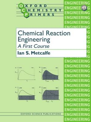 Chemical Reaction Engineering: A First Course - Oxford Chemistry Primers No.49 (Paperback)