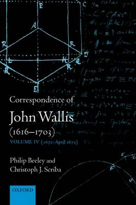 Correspondence of John Wallis (1616-1703): (1672-April 1675) Volume 4 - The Correspondence of John Wallis 1616-1703 (Hardback)
