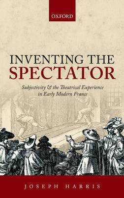 Inventing the Spectator: Subjectivity and the Theatrical Experience in Early Modern France (Hardback)