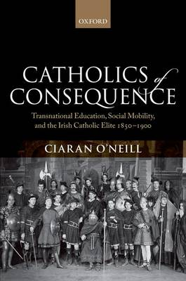 Catholics of Consequence: Transnational Education, Social Mobility, and the Irish Catholic Elite 1850-1900 (Hardback)
