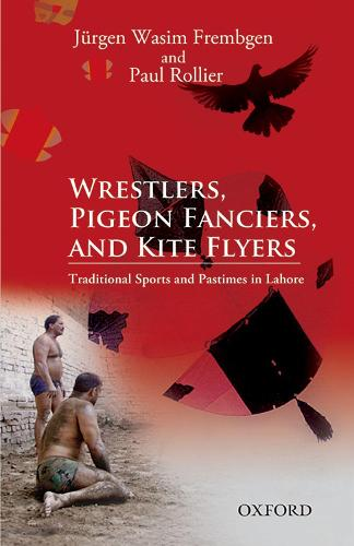 Wrestlers, Pigeon Fanciers, and Kite Flyers: Traditional Sports and Pastimes in Lahore (Hardback)