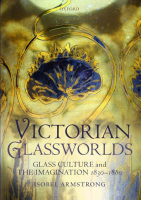 Victorian Glassworlds: Glass Culture and the Imagination 1830-1880 (Hardback)