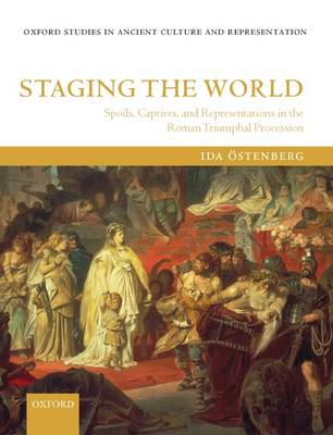 Staging the World: Spoils, Captives, and Representations in the Roman Triumphal Procession - Oxford Studies in Ancient Culture Representation (Hardback)