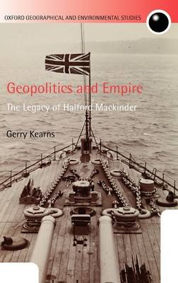 Geopolitics and Empire: The Legacy of Halford Mackinder - Oxford Geographical & Environmental Studies (Hardback)
