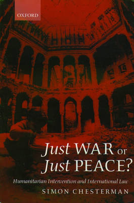 Just War or Just Peace?: Humanitarian Intervention and International Law - Oxford Monographs in International Law (Paperback)