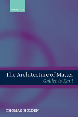 The Architecture of Matter: Galileo to Kant: Galileo to Kant (Hardback)