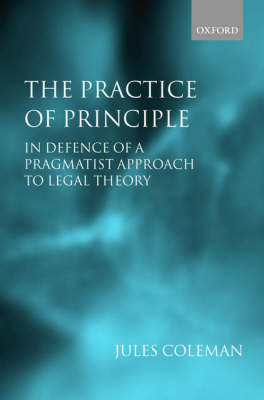 The Practice of Principle: In Defence of a Pragmatist Approach to Legal Theory - Clarendon Law Lectures (Paperback)