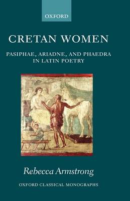 Cretan Women: Pasiphae, Ariadne, and Phaedra in Latin Poetry - Oxford Classical Monographs (Hardback)