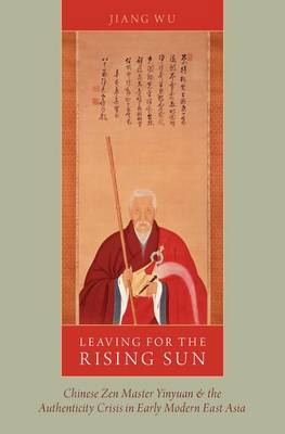 Leaving for the Rising Sun: Chinese Zen Master Yinyuan and the Authenticity Crisis in Early Modern East Asia (Hardback)