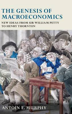 The Genesis of Macroeconomics: New Ideas from Sir William Petty to Henry Thornton (Hardback)