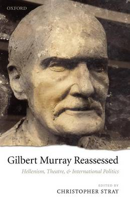 Gilbert Murray Reassessed: Hellenism, Theatre, and International Politics (Paperback)