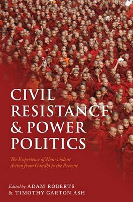 Civil Resistance and Power Politics: The Experience of Non-Violent Action from Gandhi to the Present (Hardback)