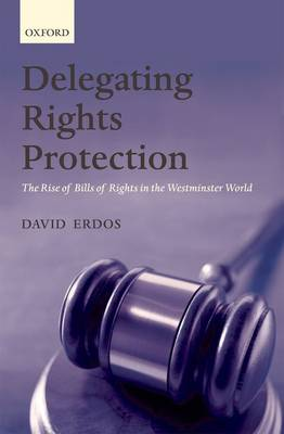 Delegating Rights Protection: The Rise of Bills of Rights in the Westminster World (Hardback)