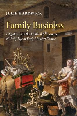 Family Business: Litigation and the Political Economies of Daily Life in Early Modern France (Hardback)