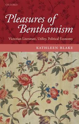 The Pleasures of Benthamism: Victorian Literature, Utility, Political Economy (Hardback)