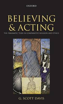Believing and Acting: The Pragmatic Turn in Comparative Religion and Ethics (Hardback)