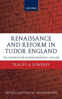 Renaissance and Reform in Tudor England: The Careers of Sir Richard Morison C.1513-1556 - Oxford Historical Monographs (Hardback)