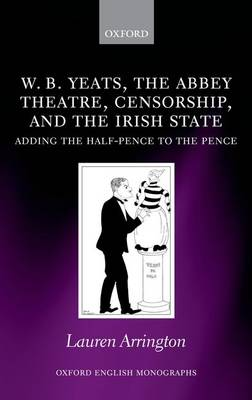 W.B. Yeats, the Abbey Theatre, Censorship, and the Irish State: Adding the Half-pence to the Pence - Oxford English Monographs (Hardback)