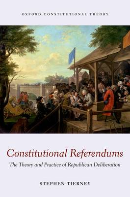 Constitutional Referendums: The Theory and Practice of Republican Deliberation - Oxford Constitutional Theory (Hardback)