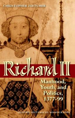 Richard II: Manhood, Youth, and Politics 1377-99 - Oxford Historical Monographs (Paperback)