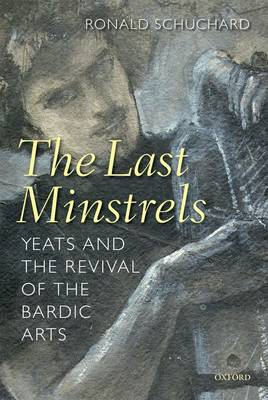 The Last Minstrels: Yeats and the Revival of the Bardic Arts (Paperback)