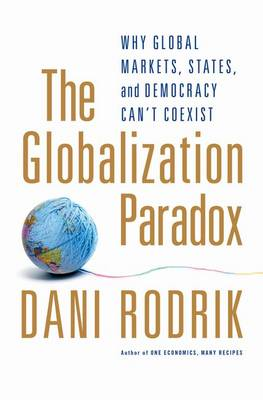 The Globalization Paradox: Why Global Markets, States, and Democracy Can't Coexist (Hardback)