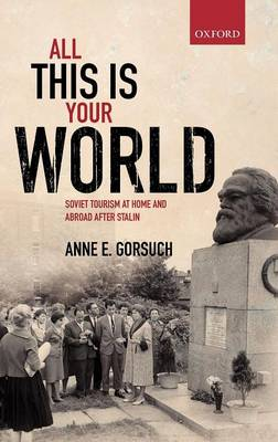 All This is Your World: Soviet Tourism at Home and Abroad After Stalin - Oxford Studies in Modern European History (Hardback)