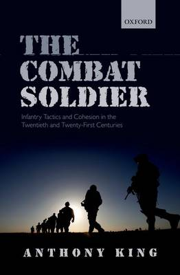 The Combat Soldier: Infantry Tactics and Cohesion in the Twentieth and Twenty-First Centuries (Hardback)