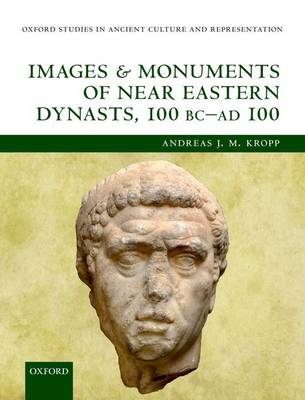 Images and Monuments of Near Eastern Dynasts, 100 BC - AD 100 - Oxford Studies in Ancient Culture Representation (Hardback)
