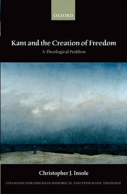 Kant and the Creation of Freedom: A Theological Problem - Changing Paradigms in Historical and Systematic Theology (Hardback)