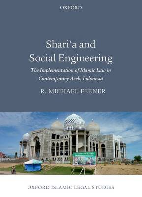 Sharia and Social Engineering: The Implementation of Islamic Law in Contemporary Aceh, Indonesia - Oxford Islamic Legal Studies (Hardback)