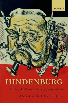 Hindenburg: Power, Myth, and the Rise of the Nazis - Oxford Historical Monographs (Paperback)