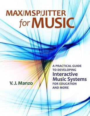 Max/MSP/Jitter for Music: A Practical Guide to Developing Interactive Music Systems for Education and More (Paperback)
