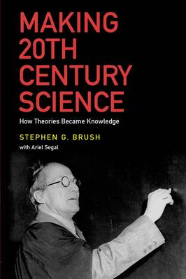 Making 20th Century Science: How Theories Became Knowledge (Hardback)