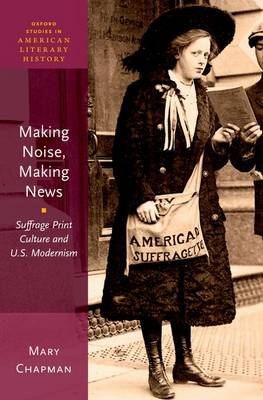 Making Noise, Making News: Suffrage Print Culture and U.S. Modernism - Oxford Studies in American Literary History 6 (Hardback)