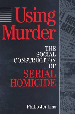 Using Murder: The Social Construction of Serial Homicide (Hardback)