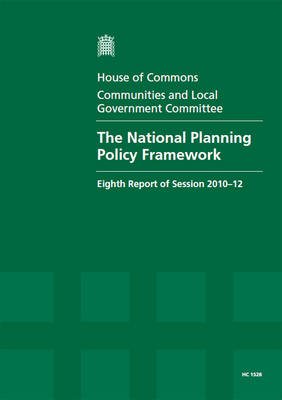The National Planning Policy Framework: Eighth Report of Session 2010-12, Vol. 1: Report, Together with Formal Minutes, Oral and Written Evidence - House of Commons Papers (Paperback)