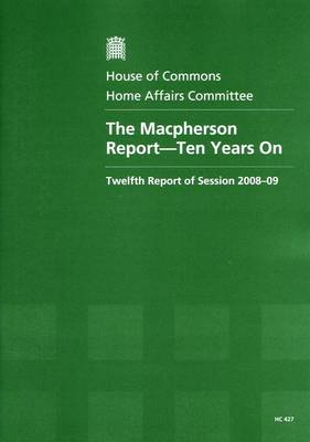 The Macpherson Report - Ten Years on: Twelfth Report of Session 2008-09 - Report, Together with Formal Minutes, Oral and Written Evidence - HC Session 2008-09 (Paperback)