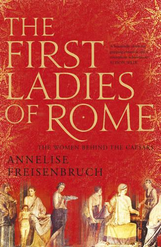 The First Ladies of Rome: The Women Behind the Caesars (Hardback)