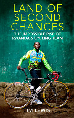 The Land of Second Chances: The Impossible Rise of Rwanda's Cycling Team (Hardback)