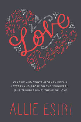 The Love Book: Classic and Contemporary Poems, Letters and Prose on the Wonderful (but Troublesome) Theme of Love (Hardback)